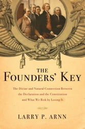 The Founders' Key - The Divine and Natural Connection Between the Declaration and the Constitution and What We Risk by Losing It ebook by Dr. Larry Arnn