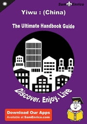 Ultimate Handbook Guide to Yiwu : (China) Travel Guide ebook by Lori Mullins,Sam Enrico