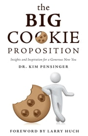 The Big Cookie Proposition - Insights and Inspiration for a Generous New You ebook by Dr. Kim Pensinger