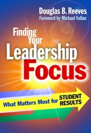 Finding Your Leadership Focus - What Matters Most for Student Results ebook by Douglas B. Reeves