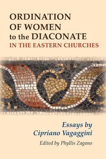 Ordination of Women to the Diaconate in the Eastern Churches - Essays by Cipriano Vagaggini ebook by Phyllis Zagano
