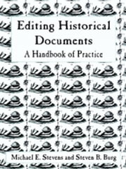 Editing Historical Documents - A Handbook of Practice ebook by Michael E. Stevens, Steven B. Burg
