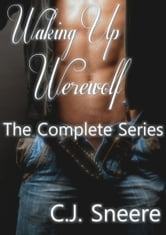 Waking Up Werewolf The Complete Series (All four stories plus a bonus story!) ebook by C.J. Sneere