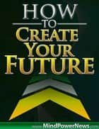 How to Create Your Future ebook by Ilya Alexi