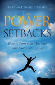 The Power of Setbacks - How to Turn Your Mess Into Your Success at Any Age ebook by Karen Stemmle,Dennis Stemmle