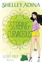 Be Strong and Curvaceous - A Glory Prep novel ebook by Shelley Adina