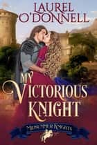 My Victorious Knight - Midsummer Knights, #5 ebook by Laurel O'Donnell, Midsummer Knights