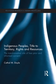 Indigenous Peoples, Title to Territory, Rights and Resources - The Transformative Role of Free Prior and Informed Consent ebook by Cathal M. Doyle