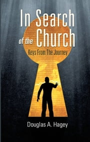 In Search of the Church: Keys From the Journey ebook by Douglas A. Hagey