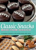 Classic Snacks Made from Scratch - 70 Homemade Versions of Your Favorite Brand-Name Treats ebook by Casey Barber
