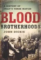 Blood Brotherhoods ebook by John Dickie