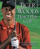 How I Play Golf ebook by Tiger Woods