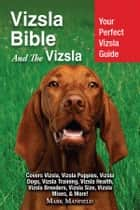 Vizsla Bible And The Vizsla - Your Perfect Vizsla Guide Covers Vizsla, Vizsla Puppies, Vizsla Dogs, Vizsla Training, Vizsla Health, Vizsla Breeders, Vizsla Size, Vizsla Mixes, & More! ebook by Mark Manfield