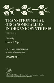 Transition Metal Organometallics in Organic Synthesis: Organic Chemistry: A Series of Monographs, Vol. 33.2 ebook by Alper, Howard