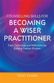 Counselling Skills for Becoming a Wiser Practitioner - Tools, Techniques and Reflections for Building Practice Wisdom ebook by Tony Evans