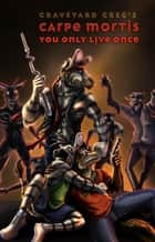 Carpe Mortis: You Only Live Once ebook by Graveyard Greg
