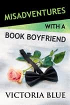 Misadventures with a Book Boyfriend ebook by Victoria Blue