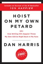 Hoist on My Own Petard - Or: How Writing 10% Happier Threw My Own Advice Right Back in My Face ebook by Dan Harris