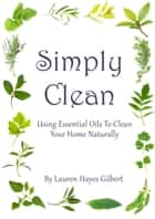 Simply Clean. Using Essential Oils To Clean Your Home Naturally ebook by Lauren Hayes Gilbert