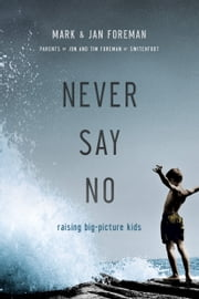 Never Say No - Raising Big-Picture Kids ebook by Mark Foreman,Jan Foreman