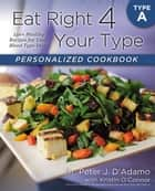 Eat Right 4 Your Type Personalized Cookbook Type A ebook by Kristin O'Connor,Peter J. D'Adamo