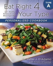 Eat Right 4 Your Type Personalized Cookbook Type A - 150+ Healthy Recipes For Your Blood Type Diet ebook by Kristin O'Connor,Peter J. D'Adamo