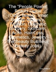 "The ""People Power"" Beauty Guide (Outer Beauty, Inner Beauty, Modesty, Fashion, Cosmetic Surgery, Skincare, Acne, Hair Loss, Cosmetics, Jewelry: The Beauty Business, Beauty Jobs) ebook by Tony Kelbrat"