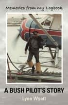 MEMORIES FROM MY LOGBOOK: A Bush Pilot's Story ebook by