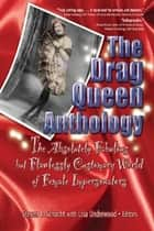 The Drag Queen Anthology - The Absolutely Fabulous but Flawlessly Customary World of Female Impersonators ebook by Lisa Underwood