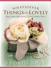 Whatsoever Things Are Lovely - Must-Have Accessories for God's Perfect Peace ebook by Rhonda Rhea