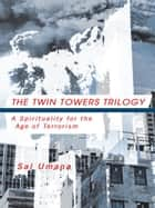 THE TWIN TOWERS TRILOGY - A Spirituality for the Age of Terrorism ebook by Sal Umana