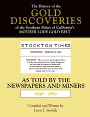 The History of the Gold Discoveries of the Southern Mines of California's Mother Lode Gold Belt As Told By The Newspapers and Miners 1848-1860 ebook by Swindle, Lewis J.