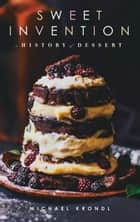 Sweet Invention - A History of Dessert ebook by Michael Krondl, Michael Krondl