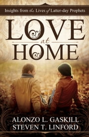 Love at Home - Insights from the Lives of Latter-day Prophets ebook by Alonzo L. Gaskill,Steven T. Linford