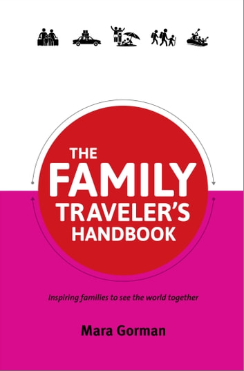 The Family Traveler's Handbook - Inspiring families to see the world together ebook by Mara Gorman