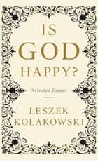 Is God Happy? - Selected Essays ebook by Leszek Kolakowski