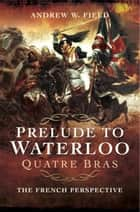 Prelude to Waterloo: Quatre Bras - The French Perspective ebook by Andrew Field