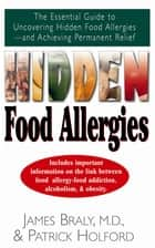 Hidden Food Allergies - The Essential Guide to Uncovering Hidden Food Allergies--And Achieving Permanent Relief ebook by James Braly, M.D., Patrick Holford
