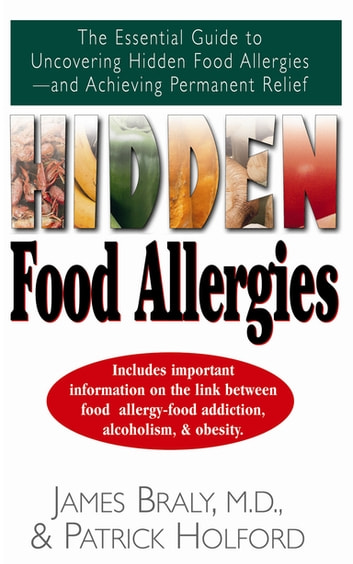 Hidden Food Allergies - The Essential Guide to Uncovering Hidden Food Allergies--And Achieving Permanent Relief ebook by James Braly, M.D.,Patrick Holford