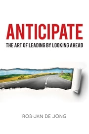 Anticipate - The Art of Leading by Looking Ahead ebook by Rob-Jan de Jong