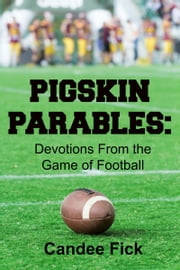 Pigskin Parables: Devotions from the Game of Football ebook by Candee Fick