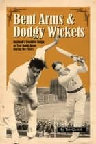 Bent Arms & Dodgy Wickets - Englands Troubled Reign as Test Match Kings during the Fifties ebook by Tim Quelch