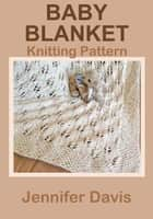 Baby Blanket: Knitting Pattern ebook by Jennifer Davis