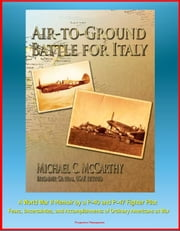Air-to-Ground Battle for Italy: A World War II Memoir by a P-40 and P-47 Fighter Pilot - Fears, Uncertainties, and Accomplishments of Ordinary Americans at War ebook by Progressive Management