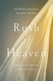 Rush of Heaven - One Woman's Miraculous Encounter with Jesus ebook by Ema McKinley,Cheryl Ricker