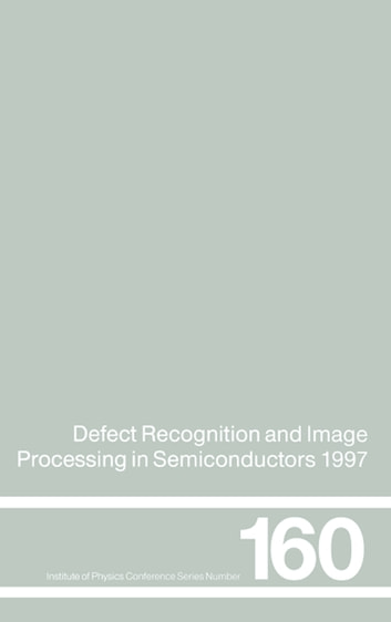 Defect Recognition and Image Processing in Semiconductors 1997 - Proceedings of the seventh conference on Defect Recognition and Image Processing, Berlin, September 1997 ebook by J. Doneker