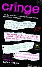 Cringe - Toe-Curlingly Embarrassing Teenage Diaries, Letters and Bad Poetry ebook by Sarah Brown