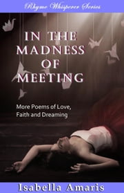 In The Madness Of Meeting: More Poems Of Love, Faith And Dreaming ebook by Isabella Amaris