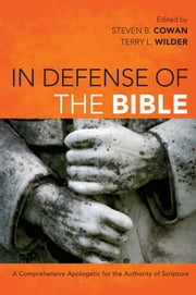In Defense of the Bible - A Comprehensive Apologetic for the Authority of Scripture ebook by Steven B. Cowan,Terry L. Wilder