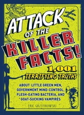 Attack of the Killer Facts!: 1,001 Terrifying Truths about the Little Green Men, Government Mind-Control, Flesh-Eating Bacteria, and Goat-Sucking Vampires ebook by Eric Gryzymokowski